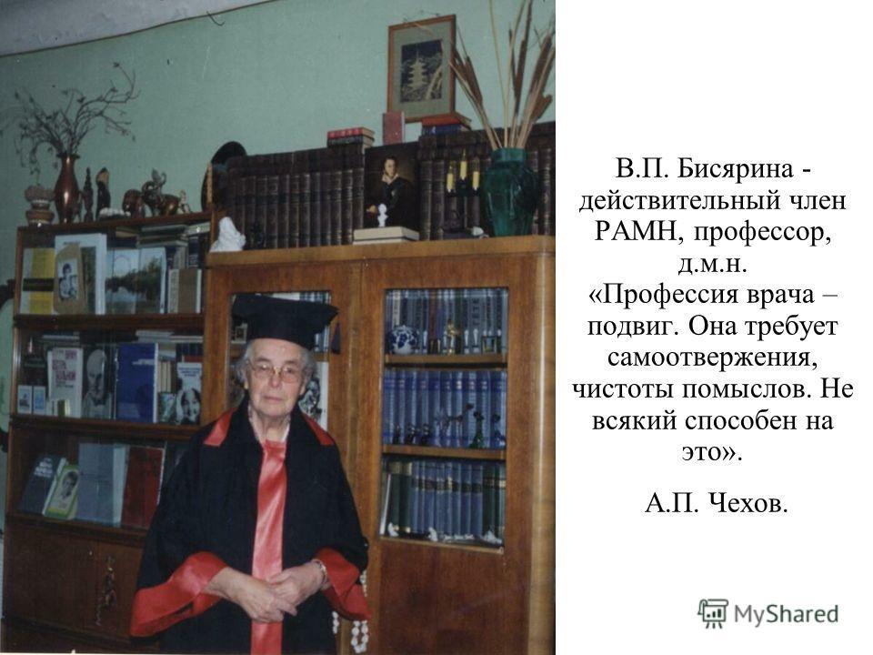 В.П. Бисярина - действительный член РАМН, профессор, д.м.н. «Профессия врача – подвиг. Она требует самоотвержения, чистоты помыслов. Не всякий способен на это». А.П. Чехов.