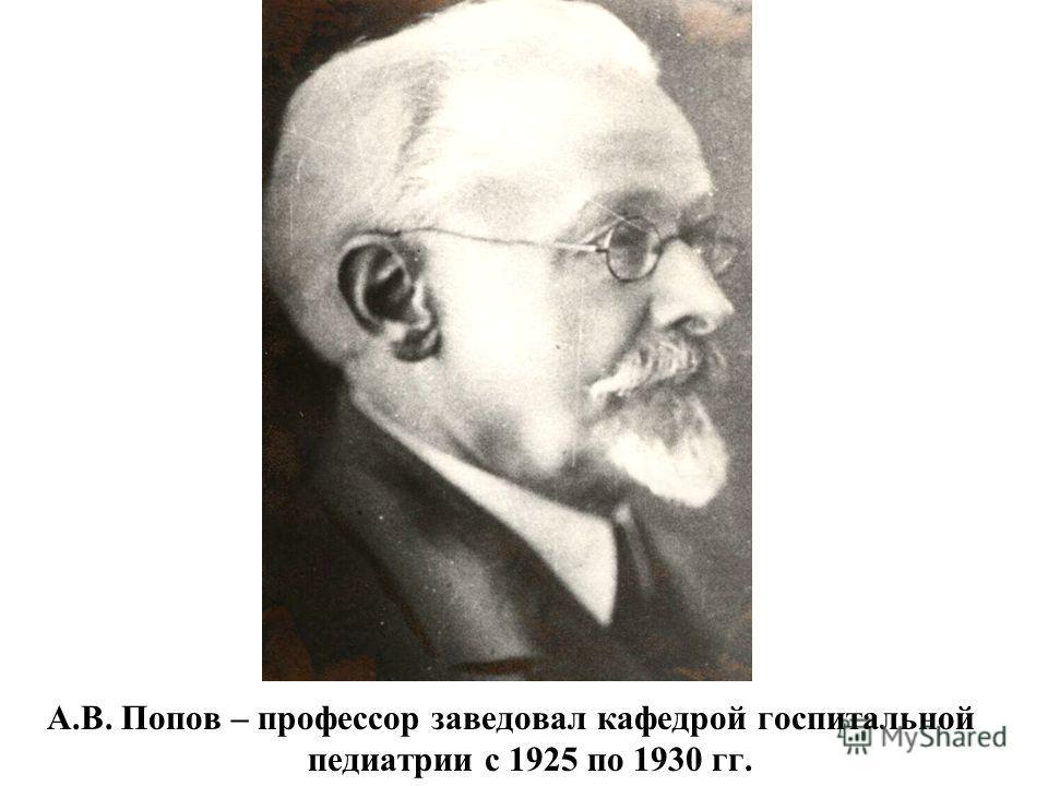 А.В. Попов – профессор заведовал кафедрой госпитальной педиатрии с 1925 по 1930 гг.