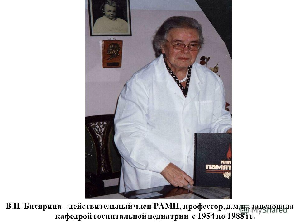 В.П. Бисярина – действительный член РАМН, профессор, д.м.н., заведовала кафедрой госпитальной педиатрии с 1954 по 1988 гг.