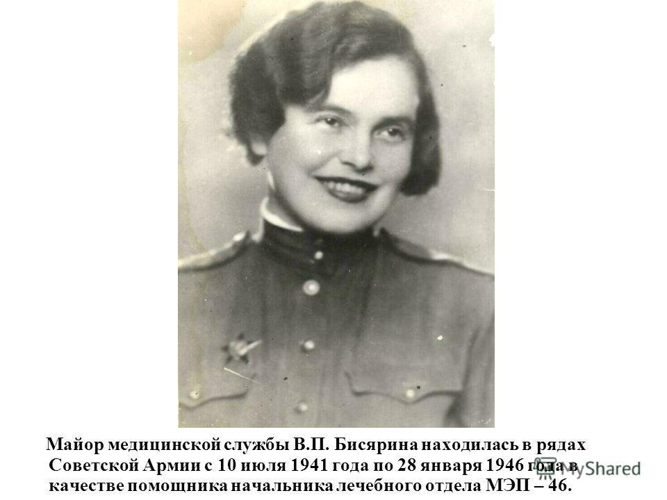 Майор медицинской службы В.П. Бисярина находилась в рядах Советской Армии с 10 июля 1941 года по 28 января 1946 года в качестве помощника начальника лечебного отдела МЭП – 46.