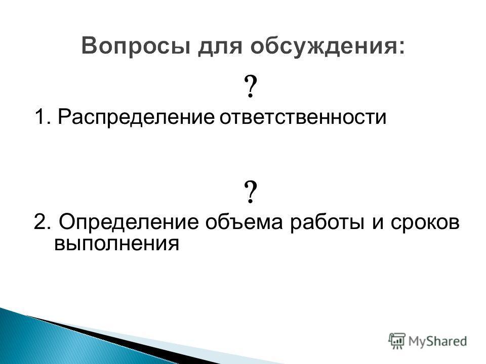 1. Распределение ответственности 2. Определение объема работы и сроков выполнения