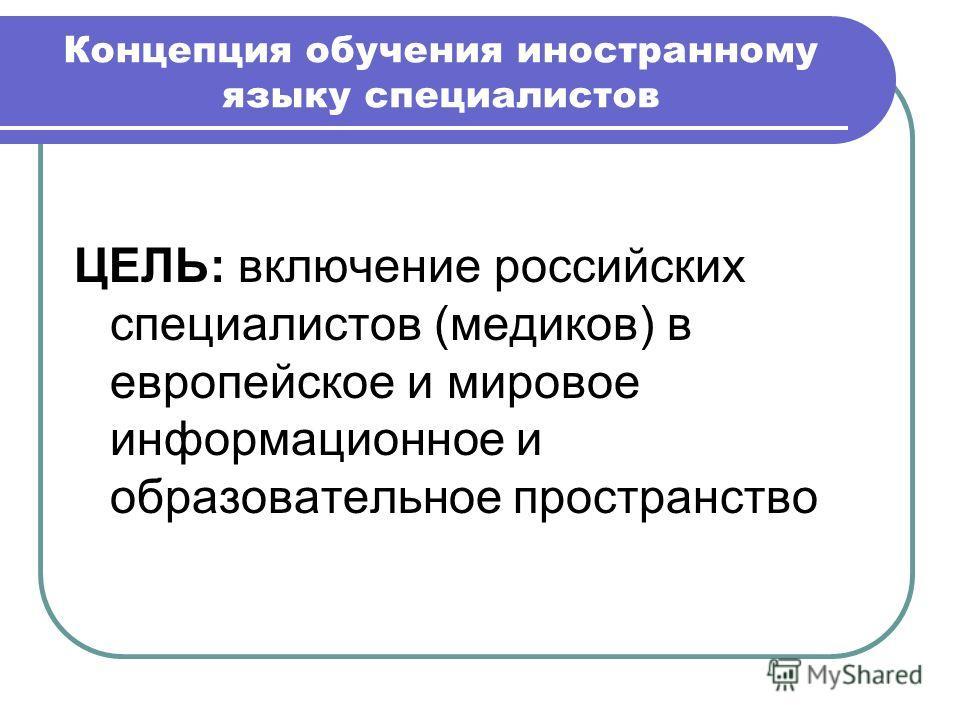 Концепция обучения иностранному языку специалистов ЦЕЛЬ: включение российских специалистов (медиков) в европейское и мировое информационное и образовательное пространство