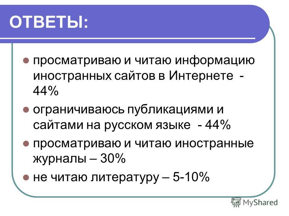 ОТВЕТЫ: просматриваю и читаю информацию иностранных сайтов в Интернете - 44% ограничиваюсь публикациями и сайтами на русском языке - 44% просматриваю и читаю иностранные журналы – 30% не читаю литературу – 5-10%