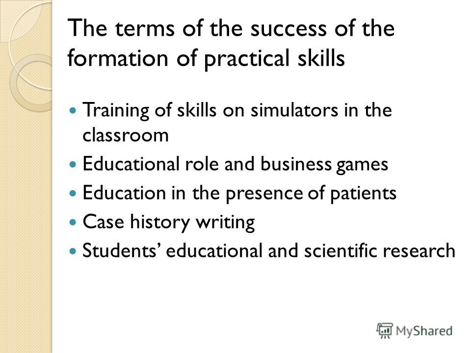 The terms of the success of the formation of practical skills Training of skills on simulators in the classroom Educational role and business games Education in the presence of patients Case history writing Students educational and scientific researc