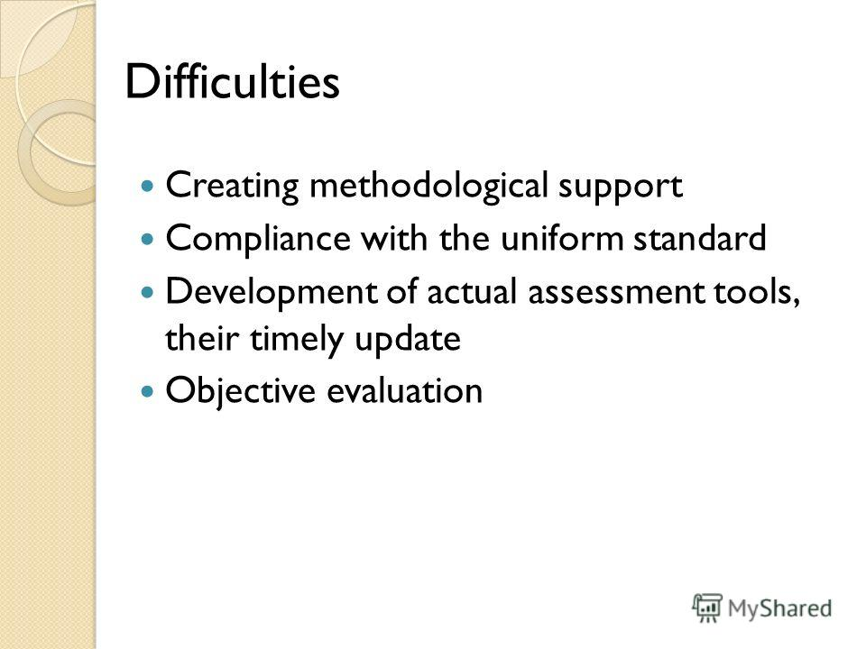 Difficulties Creating methodological support Compliance with the uniform standard Development of actual assessment tools, their timely update Objective evaluation