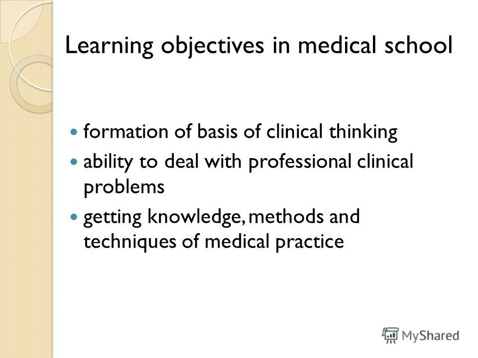 Learning objectives in medical school formation of basis of clinical thinking ability to deal with professional clinical problems getting knowledge, methods and techniques of medical practice