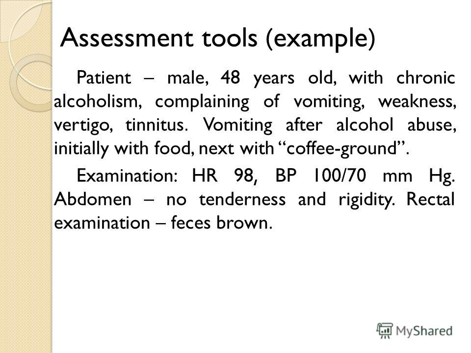 Assessment tools (example) Patient – male, 48 years old, with chronic alcoholism, complaining of vomiting, weakness, vertigo, tinnitus. Vomiting after alcohol abuse, initially with food, next with coffee-ground. Examination: HR 98, BP 100/70 mm Hg. A