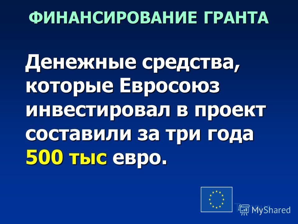 ФИНАНСИРОВАНИЕ ГРАНТА Денежные средства, которые Евросоюз инвестировал в проект составили за три года 500 тыс евро.