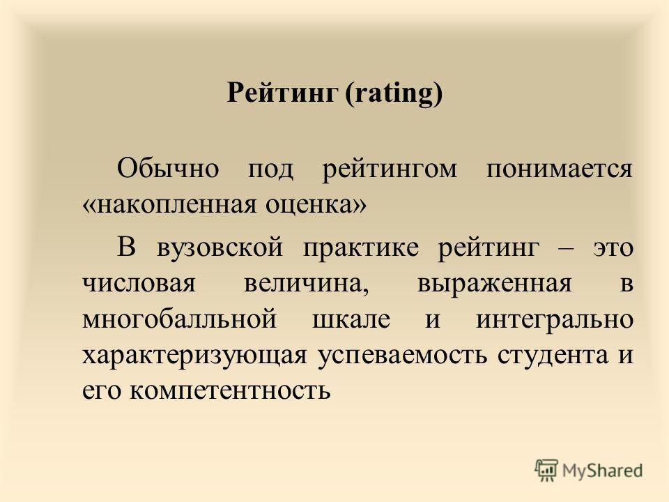 Рейтинг (rating) Обычно под рейтингом понимается «накопленная оценка» В вузовской практике рейтинг – это числовая величина, выраженная в многобалльной шкале и интегрально характеризующая успеваемость студента и его компетентность