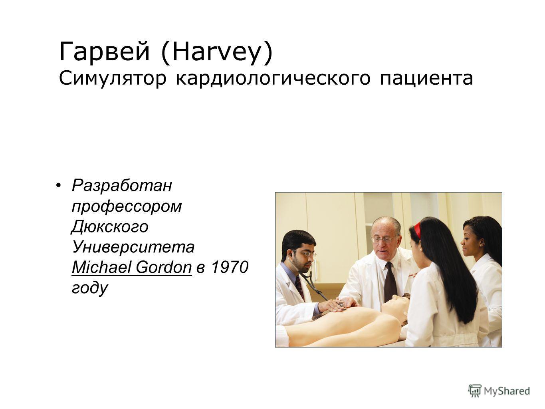 Гарвей (Harvey) Симулятор кардиологического пациента Разработан профессором Дюкского Университета Мichael Gordon в 1970 году