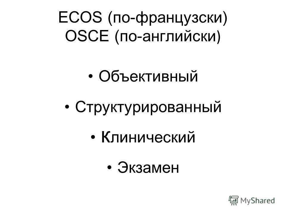 ECOS (по-французски) OSCE (по-английски ) Oбъективный Структурированный Клинический Экзамен
