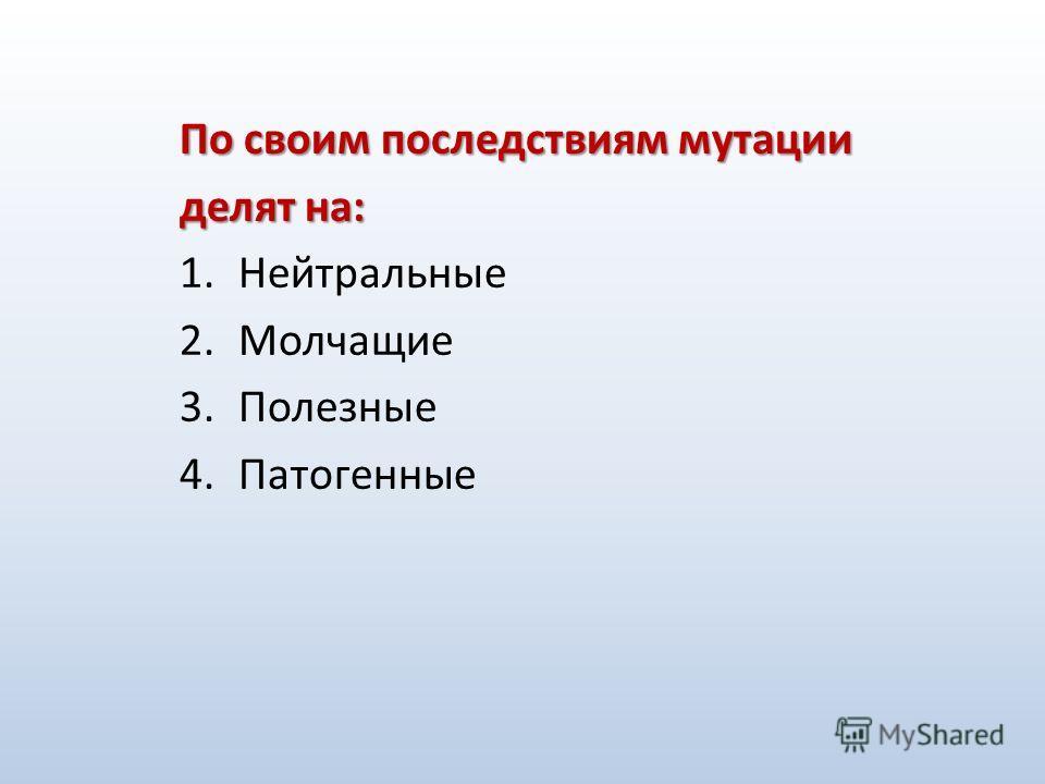 По своим последствиям мутации делят на: 1.Нейтральные 2.Молчащие 3.Полезные 4.Патогенные