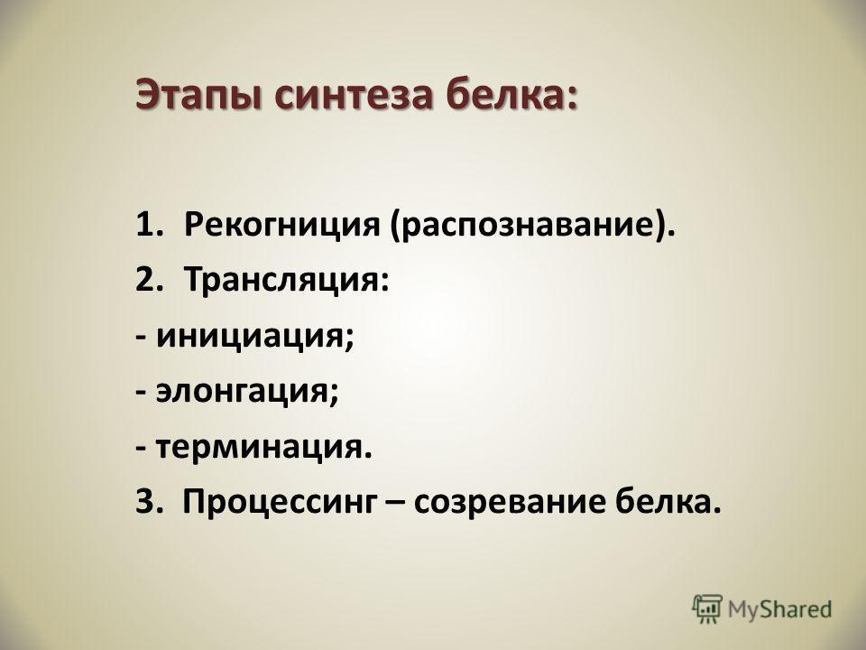 Этапы синтеза белка: 1.Рекогниция (распознавание). 2.Трансляция: - инициация; - элонгация; - терминация. 3. Процессинг – созревание белка.