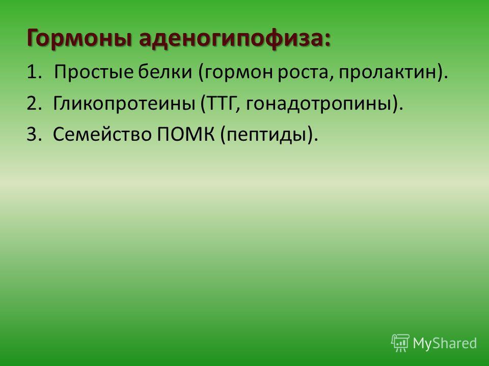 Гормоны аденогипофиза: 1.Простые белки (гормон роста, пролактин). 2. Гликопротеины (ТТГ, гонадотропины). 3. Семейство ПОМК (пептиды).