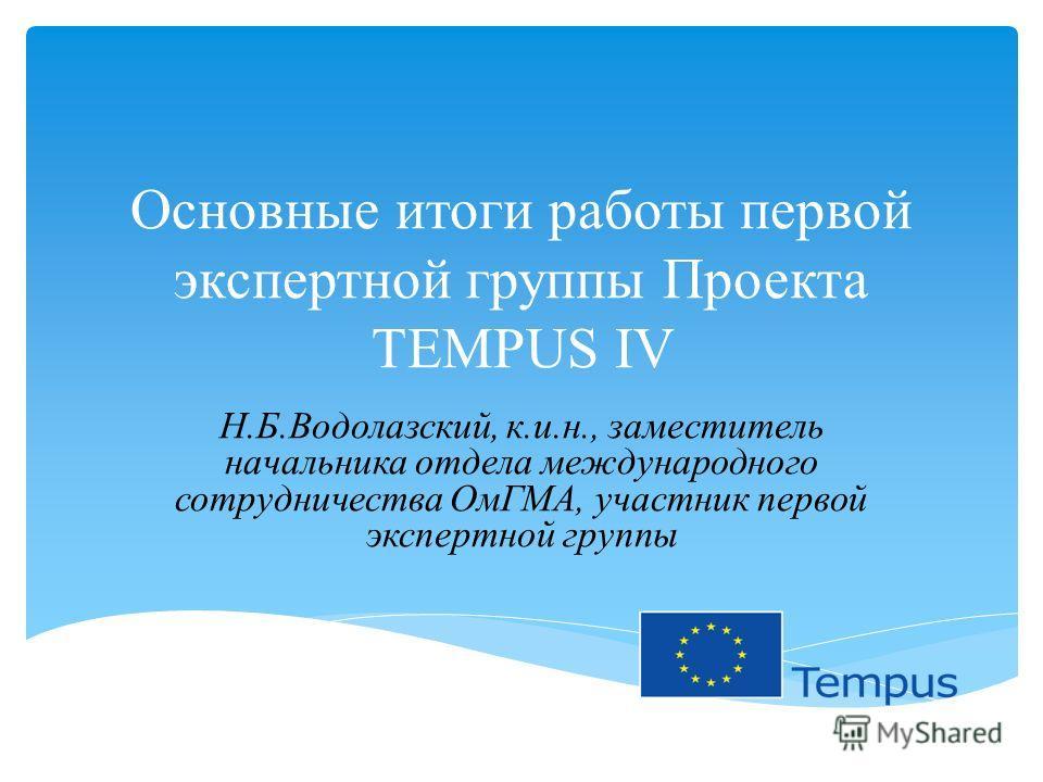 Основные итоги работы первой экспертной группы Проекта TEMPUS IV Н.Б.Водолазский, к.и.н., заместитель начальника отдела международного сотрудничества ОмГМА, участник первой экспертной группы
