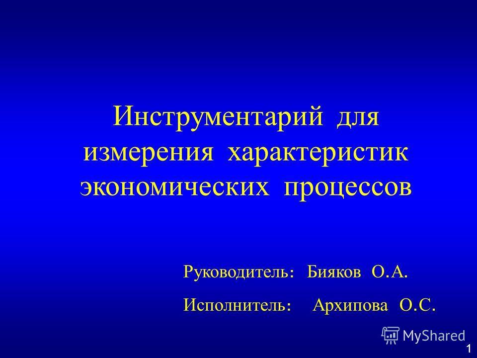 Инструментарий для измерения характеристик экономических процессов Руководитель : Бияков О. А. Исполнитель : Архипова О. С. 1