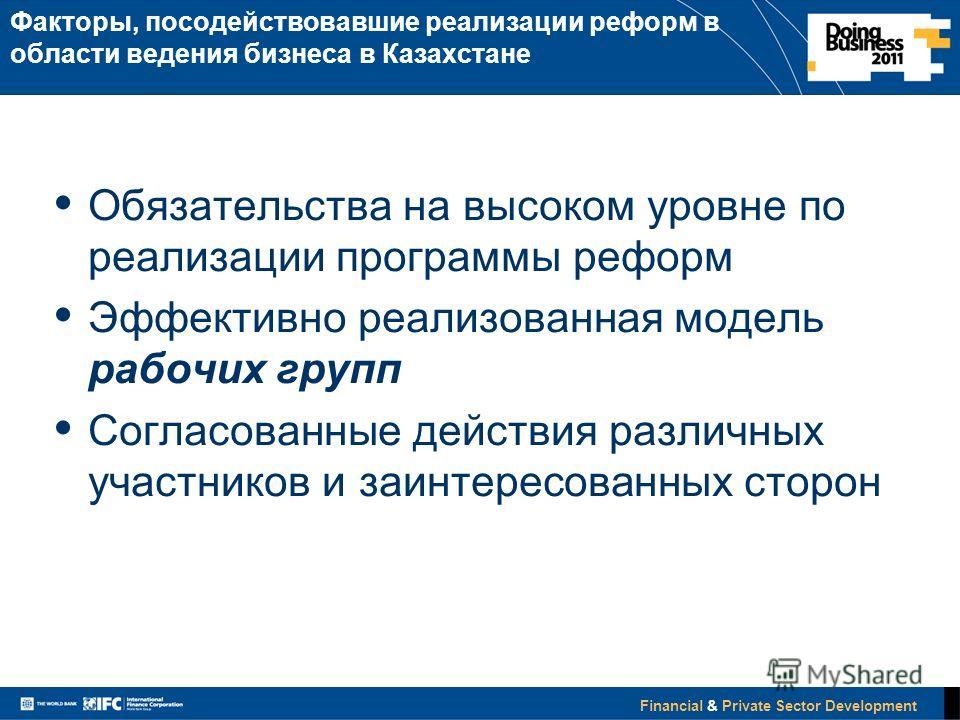 Financial & Private Sector Development Факторы, посодействовавшие реализации реформ в области ведения бизнеса в Казахстане Обязательства на высоком уровне по реализации программы реформ Эффективно реализованная модель рабочих групп Согласованные дейс