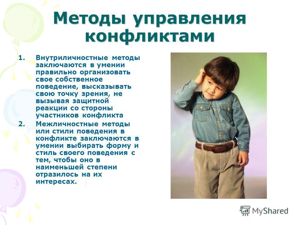 Методы управления конфликтами 1.Внутриличностные методы заключаются в умении правильно организовать свое собственное поведение, высказывать свою точку зрения, не вызывая защитной реакции со стороны участников конфликта 2.Межличностные методы или стил