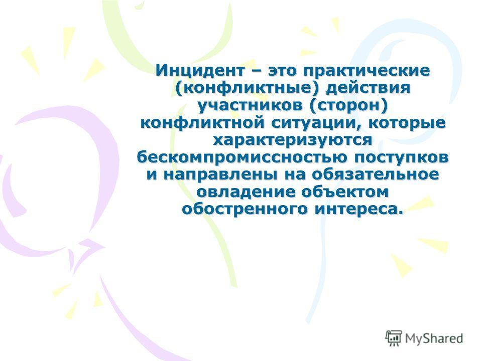 Инцидент – это практические (конфликтные) действия участников (сторон) конфликтной ситуации, которые характеризуются бескомпромиссностью поступков и направлены на обязательное овладение объектом обостренного интереса.