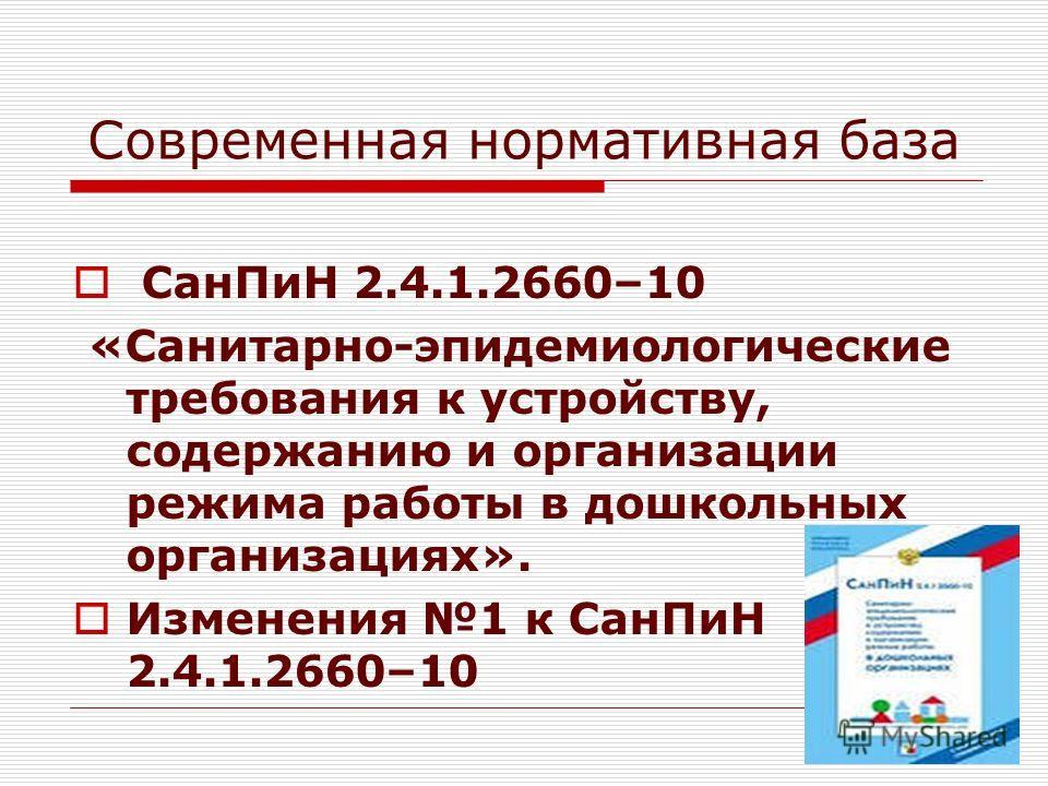 11 Современная нормативная база СанПиН 2.4.1.2660–10 «Санитарно-эпидемиологические требования к устройству, содержанию и организации режима работы в дошкольных организациях». Изменения 1 к СанПиН 2.4.1.2660–10