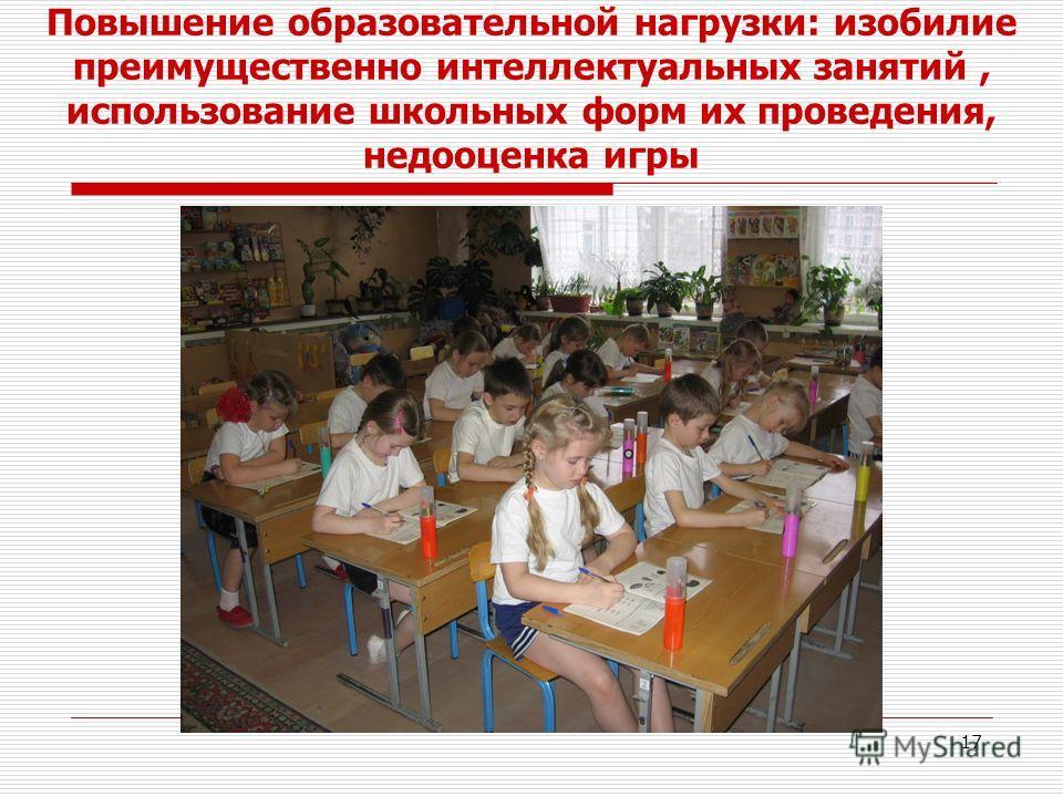 17 Повышение образовательной нагрузки: изобилие преимущественно интеллектуальных занятий, использование школьных форм их проведения, недооценка игры