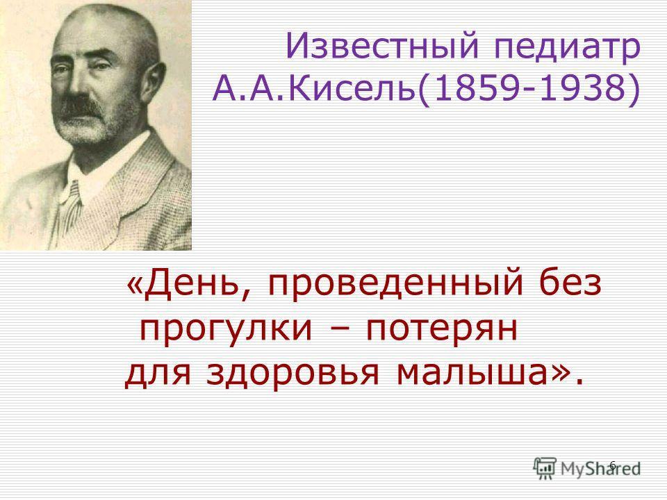 Известный педиатр А.А.Кисель(1859-1938) 6 « День, проведенный без прогулки – потерян для здоровья малыша».