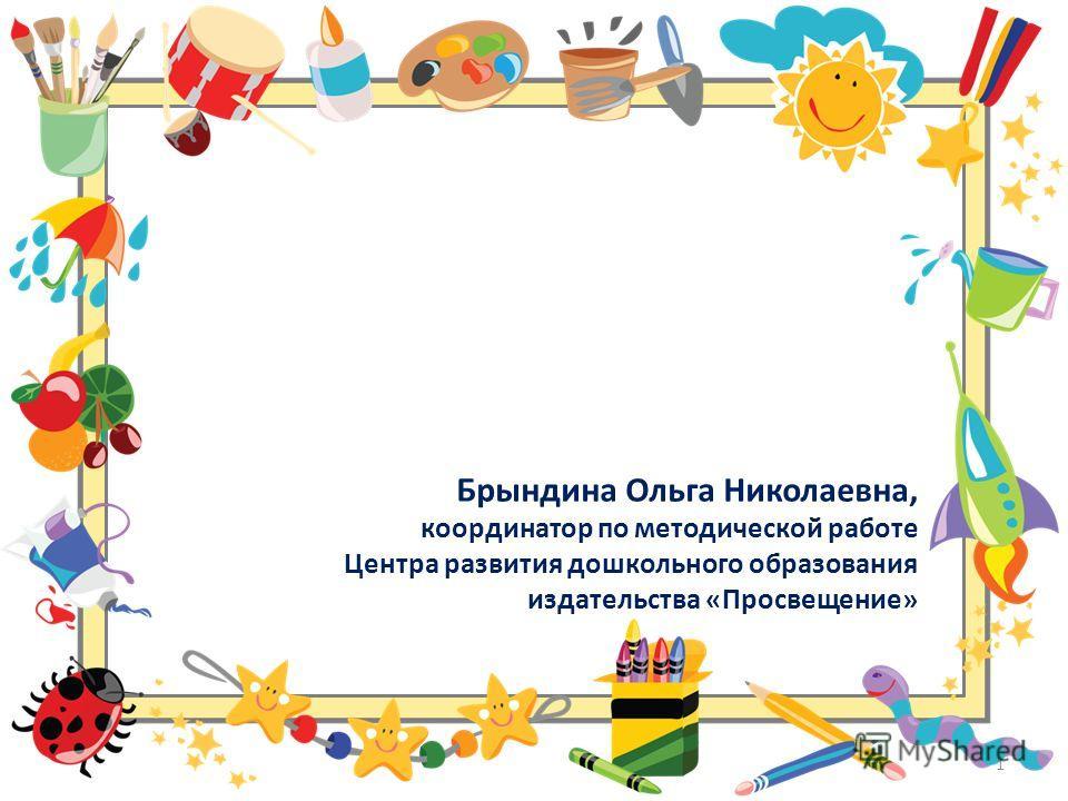 Брындина Ольга Николаевна, координатор по методической работе Центра развития дошкольного образования издательства «Просвещение» 1