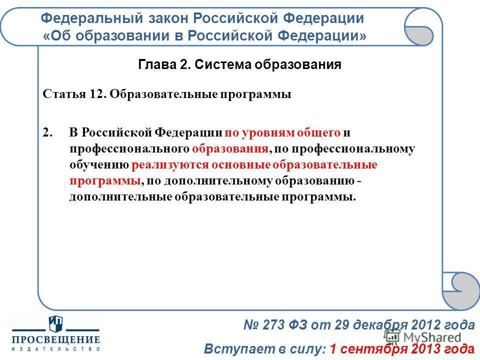 Федеральный закон Российской Федерации «Об образовании в Российской Федерации» 273 ФЗ от 29 декабря 2012 года Вступает в силу: 1 сентября 2013 года Глава 2. Система образования Статья 12. Образовательные программы 2. В Российской Федерации по уровням