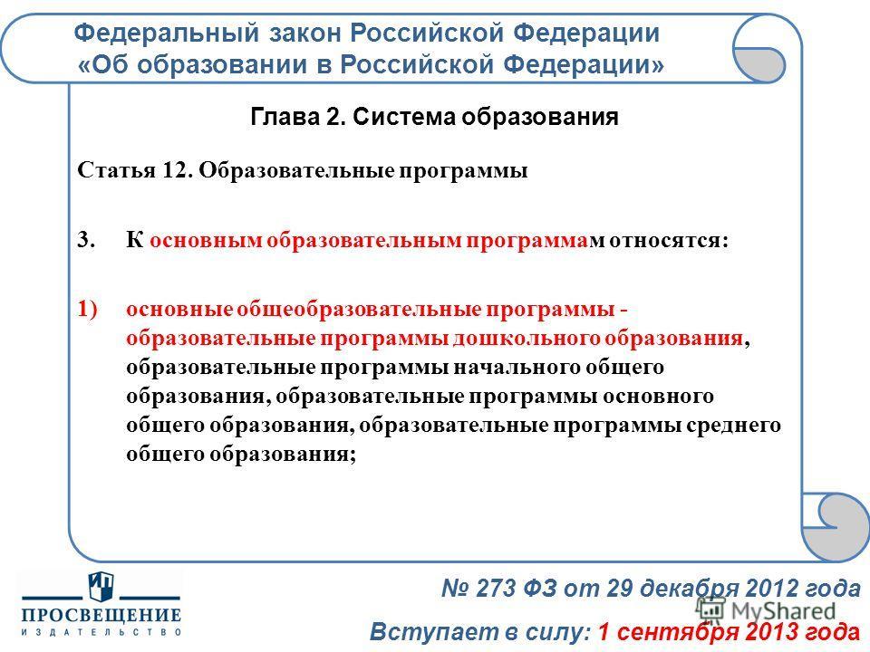 Федеральный закон Российской Федерации «Об образовании в Российской Федерации» 273 ФЗ от 29 декабря 2012 года Вступает в силу: 1 сентября 2013 года Глава 2. Система образования Статья 12. Образовательные программы 3.К основным образовательным програм