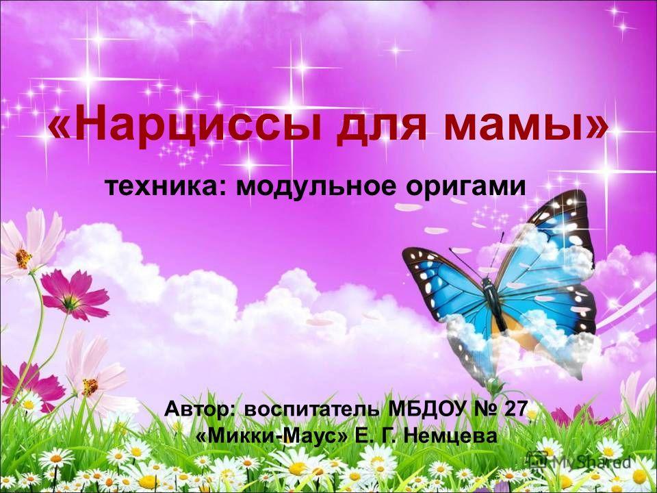 «Нарциссы для мамы» техника: модульное оригами Автор: воспитатель МБДОУ 27 «Микки-Маус» Е. Г. Немцева