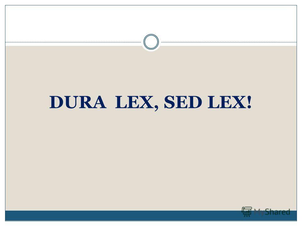 DURA LEX, SED LEX!