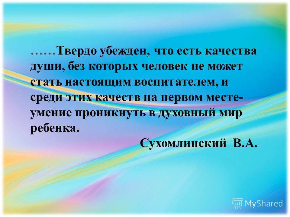 ……Твердо убежден, что есть качества души, без которых человек не может стать настоящим воспитателем, и среди этих качеств на первом месте- умение проникнуть в духовный мир ребенка. Сухомлинский В.А.