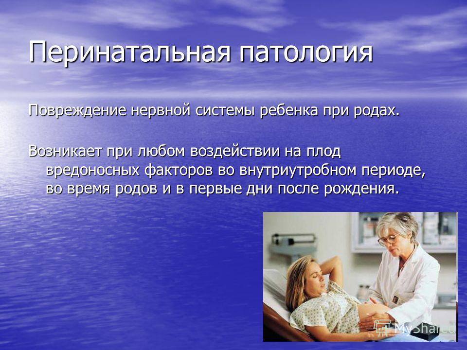 Перинатальная патология Повреждение нервной системы ребенка при родах. Возникает при любом воздействии на плод вредоносных факторов во внутриутробном периоде, во время родов и в первые дни после рождения.