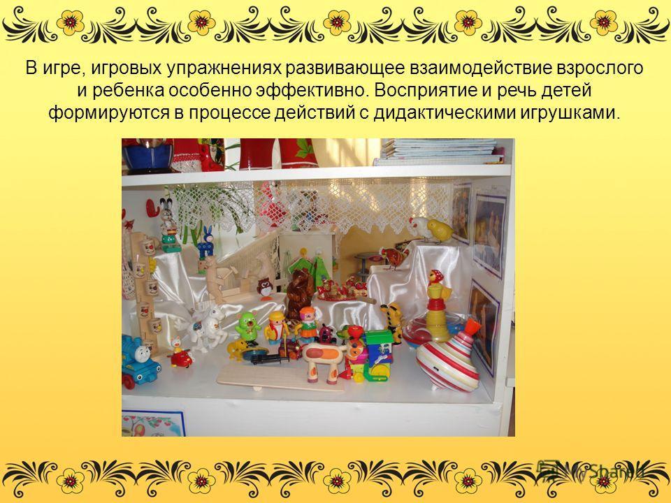 В игре, игровых упражнениях развивающее взаимодействие взрослого и ребенка особенно эффективно. Восприятие и речь детей формируются в процессе действий с дидактическими игрушками.