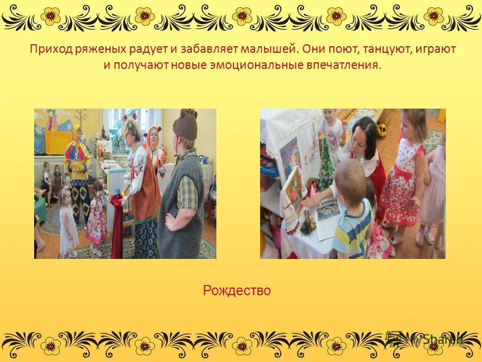 Приход ряженых радует и забавляет малышей. Они поют, танцуют, играют и получают новые эмоциональные впечатления. Рождество