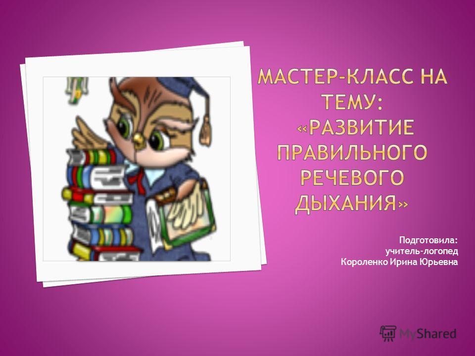 Подготовила: учитель-логопед Короленко Ирина Юрьевна