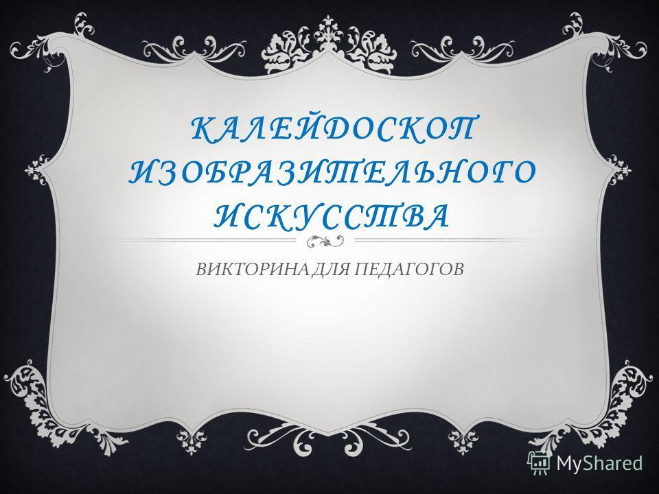 ИЗОБРАЗИТЕЛЬНОГО ИСКУССТВА ВИКТОРИНА ...: www.myshared.ru/slide/652113