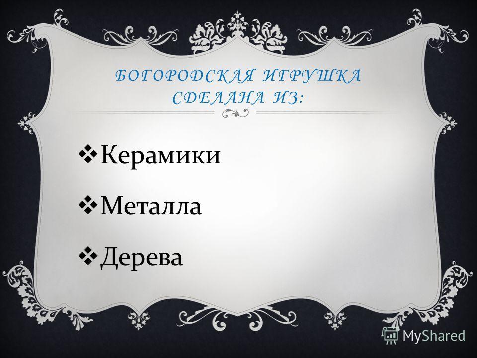 БОГОРОДСКАЯ ИГРУШКА СДЕЛАНА ИЗ: Керамики Металла Дерева