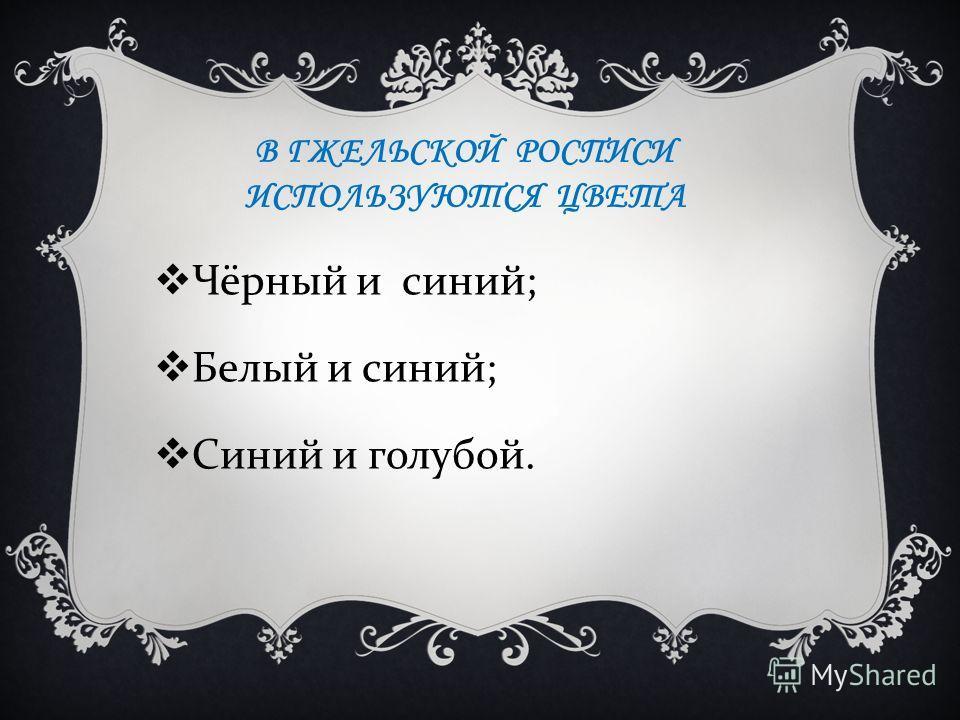В ГЖЕЛЬСКОЙ РОСПИСИ ИСПОЛЬЗУЮТСЯ ЦВЕТА Чёрный и синий ; Белый и синий ; Синий и голубой.