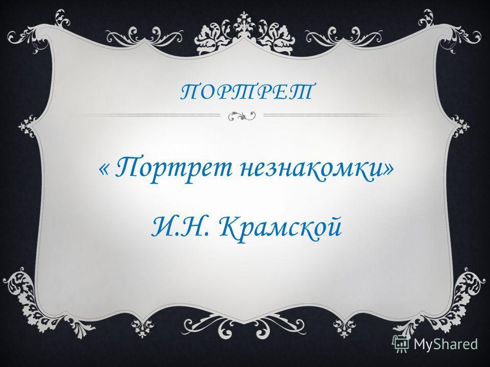 ПОРТРЕТ « Портрет незнакомки» И.Н. Крамской
