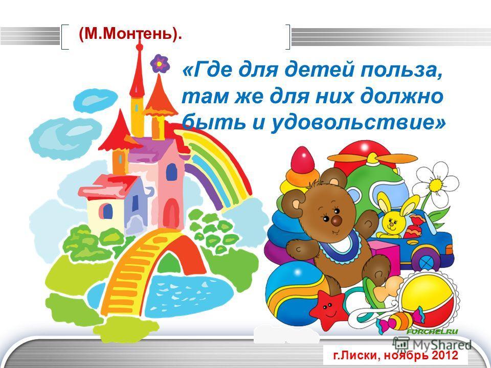 LOGO «Где для детей польза, там же для них должно быть и удовольствие» (М.Монтень). г.Лиски, ноябрь 2012