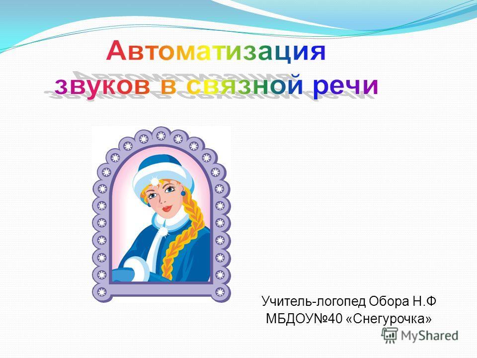 Учитель-логопед Обора Н.Ф МБДОУ40 «Снегурочка»