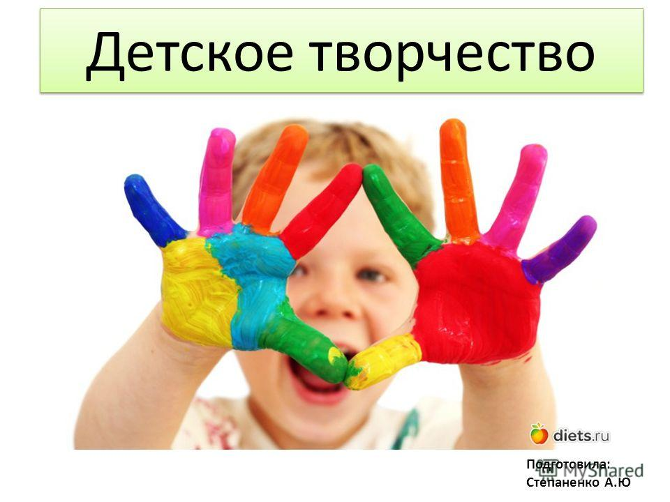 Детское творчество Подготовила: Степаненко А.Ю