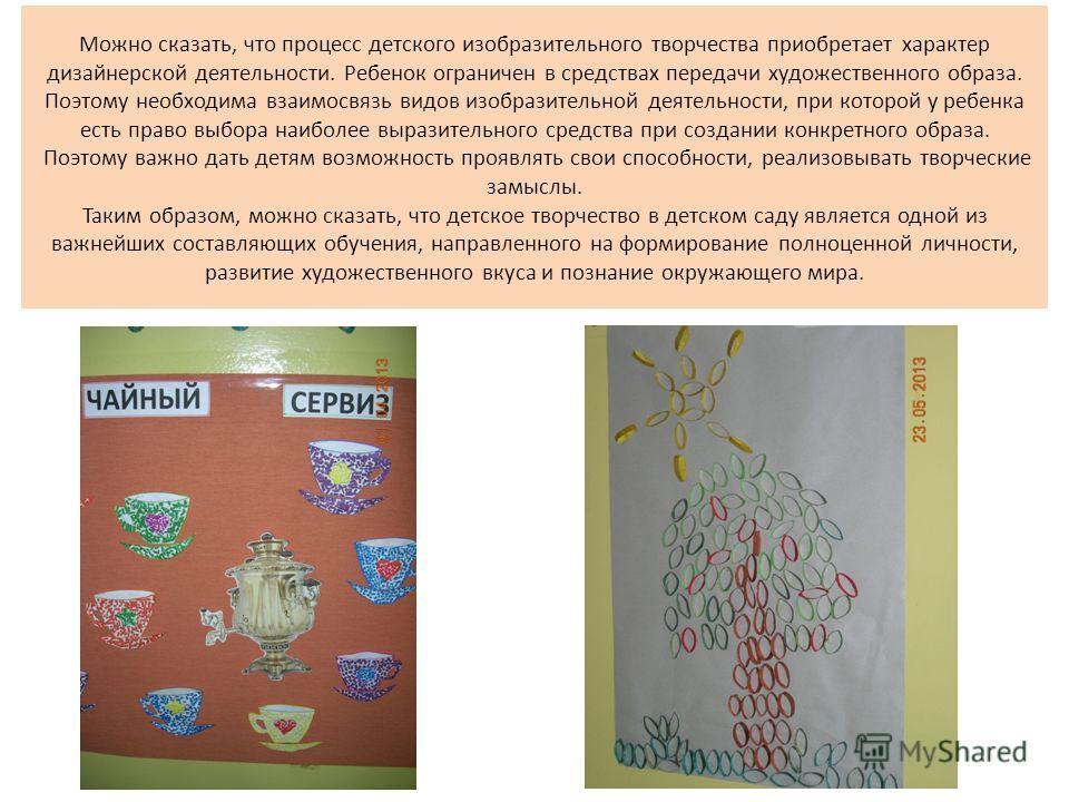 Можно сказать, что процесс детского изобразительного творчества приобретает характер дизайнерской деятельности. Ребенок ограничен в средствах передачи художественного образа. Поэтому необходима взаимосвязь видов изобразительной деятельности, при кото