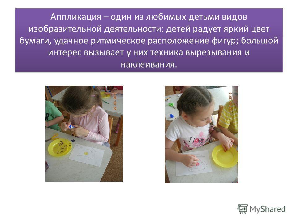 Аппликация – один из любимых детьми видов изобразительной деятельности: детей радует яркий цвет бумаги, удачное ритмическое расположение фигур; большой интерес вызывает у них техника вырезывания и наклеивания.