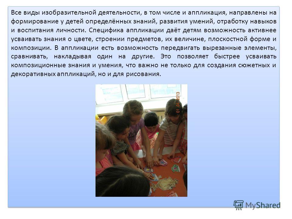 Все виды изобразительной деятельности, в том числе и аппликация, направлены на формирование у детей определённых знаний, развития умений, отработку навыков и воспитания личности. Специфика аппликации даёт детям возможность активнее усваивать знания о