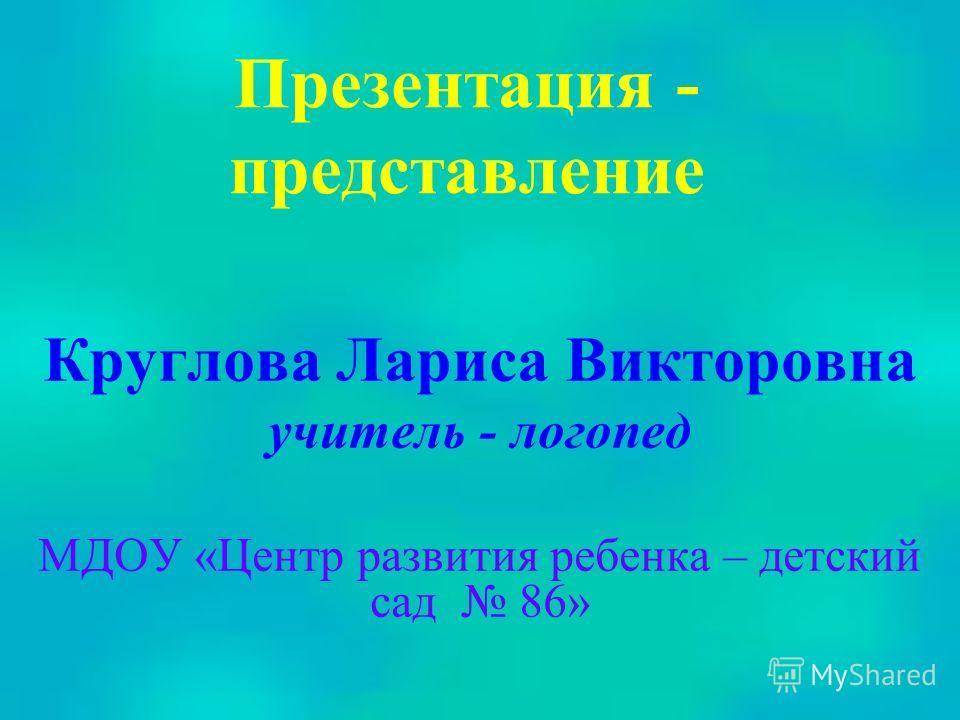 Презентация - представление Круглова Лариса Викторовна учитель - логопед МДОУ «Центр развития ребенка – детский сад 86»