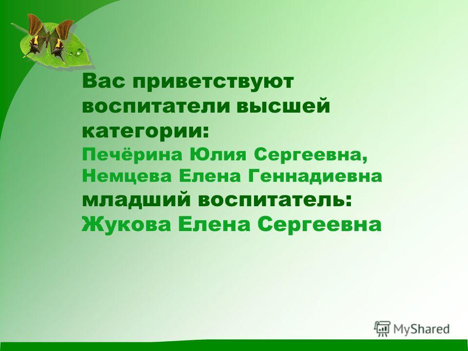 Вас приветствуют воспитатели высшей категории: Печёрина Юлия Сергеевна, Немцева Елена Геннадиевна младший воспитатель: Жукова Елена Сергеевна