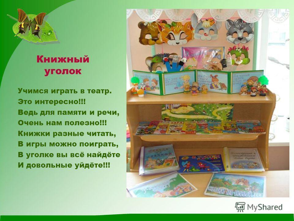 Книжный уголок Учимся играть в театр. Это интересно!!! Ведь для памяти и речи, Очень нам полезно!!! Книжки разные читать, В игры можно поиграть, В уголке вы всё найдёте И довольные уйдёте!!!
