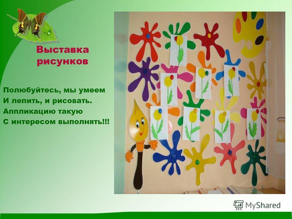 Выставка рисунков Полюбуйтесь, мы умеем И лепить, и рисовать. Аппликацию такую С интересом выполнять!!!